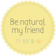 Be natural, my friend